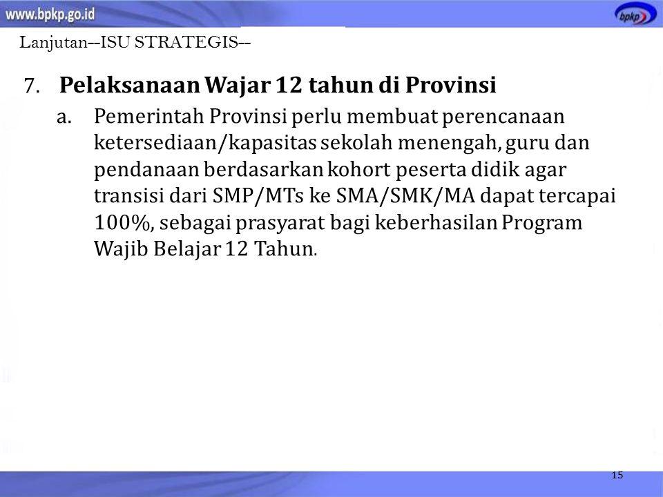 15 7. Pelaksanaan Wajar 12 tahun di Provinsi a.Pemerintah Provinsi perlu membuat perencanaan ketersediaan/kapasitas sekolah menengah, guru dan pendana