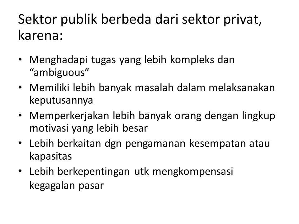 """Sektor publik berbeda dari sektor privat, karena: Menghadapi tugas yang lebih kompleks dan """"ambiguous"""" Memiliki lebih banyak masalah dalam melaksanaka"""