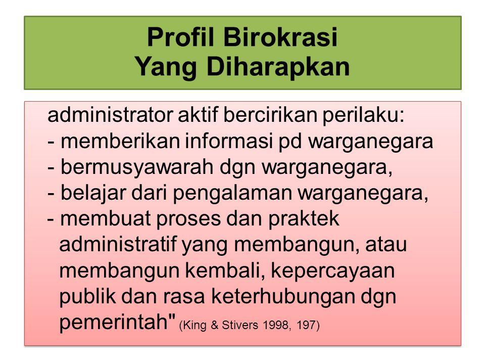 Profil Birokrasi Yang Diharapkan administrator aktif bercirikan perilaku: - memberikan informasi pd warganegara - bermusyawarah dgn warganegara, - bel