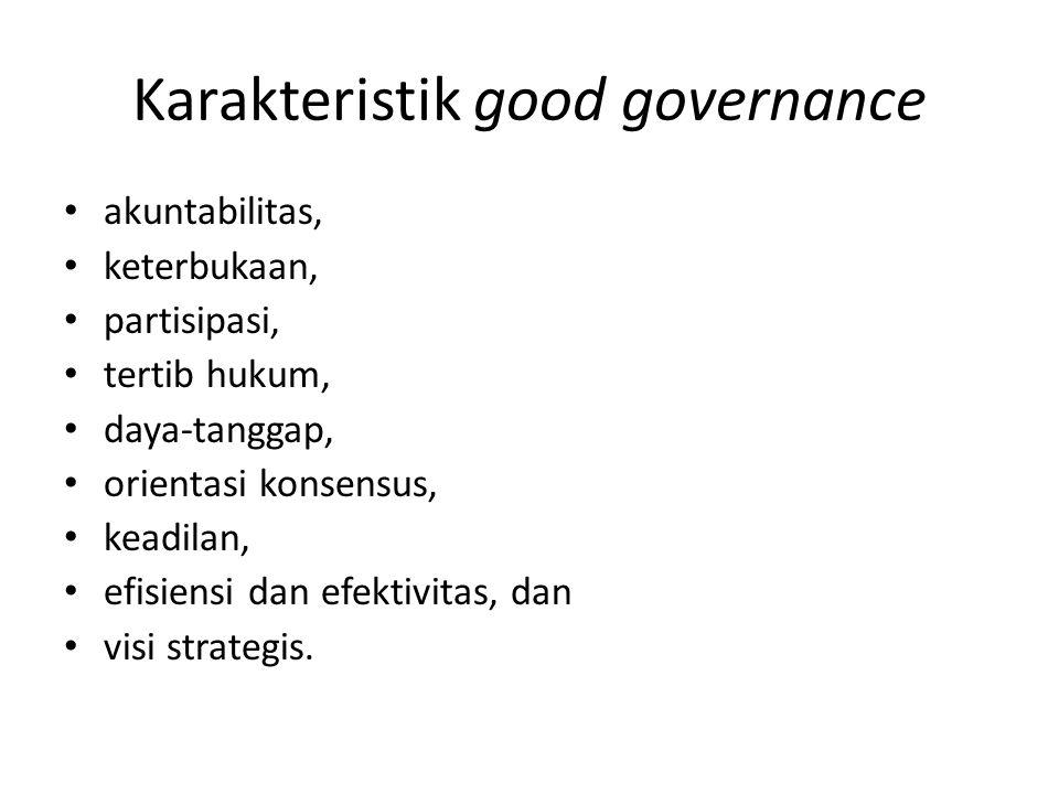 Karakteristik good governance akuntabilitas, keterbukaan, partisipasi, tertib hukum, daya-tanggap, orientasi konsensus, keadilan, efisiensi dan efekti