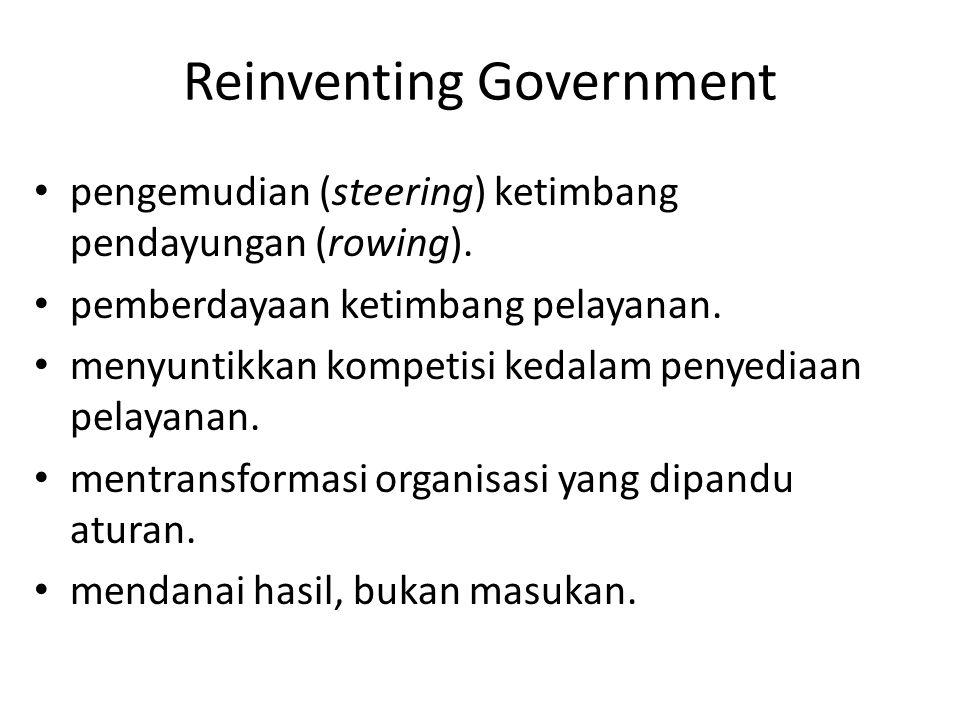 Reinventing Government pengemudian (steering) ketimbang pendayungan (rowing). pemberdayaan ketimbang pelayanan. menyuntikkan kompetisi kedalam penyedi
