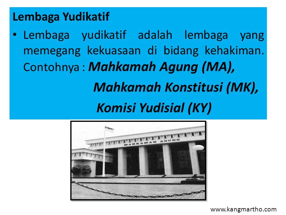 www.kangmartho.com Lembaga Yudikatif Lembaga yudikatif adalah lembaga yang memegang kekuasaan di bidang kehakiman. Contohnya : Mahkamah Agung (MA), Ma