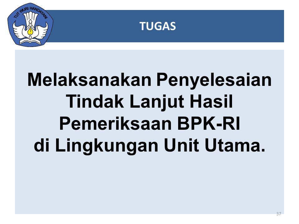 Melaksanakan Penyelesaian Tindak Lanjut Hasil Pemeriksaan BPK-RI di Lingkungan Unit Utama. 37 TUGAS