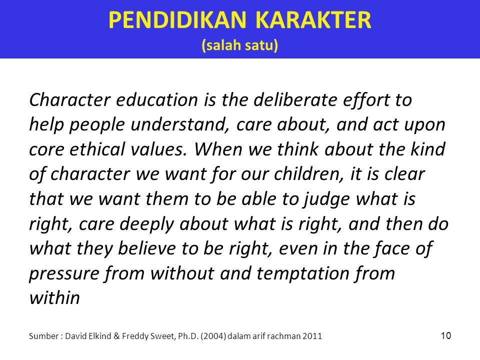 10 PENDIDIKAN KARAKTER (salah satu) Character education is the deliberate effort to help people understand, care about, and act upon core ethical valu