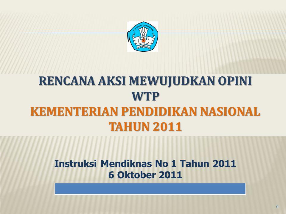 RENCANA AKSI MEWUJUDKAN OPINI WTP KEMENTERIAN PENDIDIKAN NASIONAL TAHUN 2011 Instruksi Mendiknas No 1 Tahun 2011 6 Oktober 2011 6