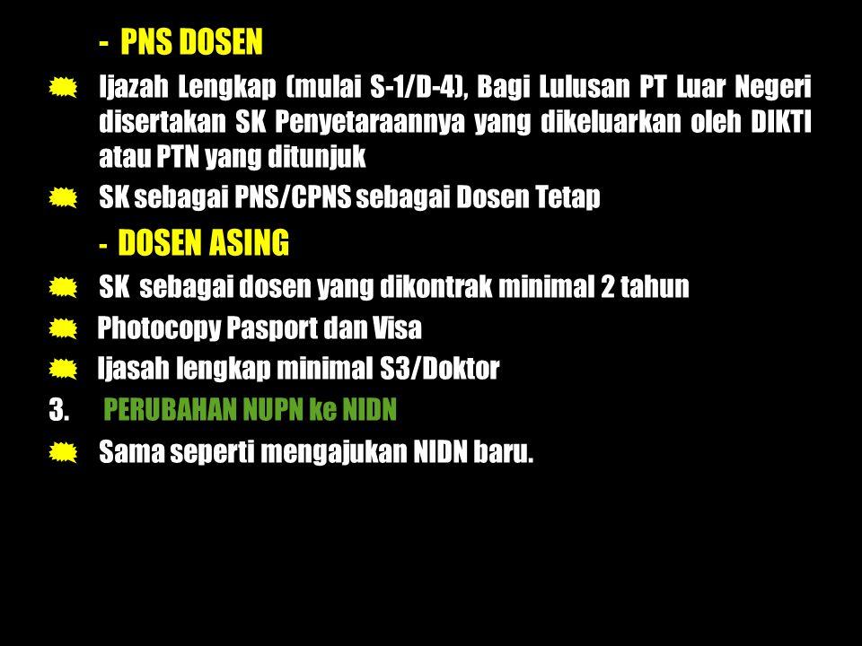 - PNS DOSEN  Ijazah Lengkap (mulai S-1/D-4), Bagi Lulusan PT Luar Negeri disertakan SK Penyetaraannya yang dikeluarkan oleh DIKTI atau PTN yang ditunjuk  SK sebagai PNS/CPNS sebagai Dosen Tetap - DOSEN ASING  SK sebagai dosen yang dikontrak minimal 2 tahun  Photocopy Pasport dan Visa  Ijasah lengkap minimal S3/Doktor 3.