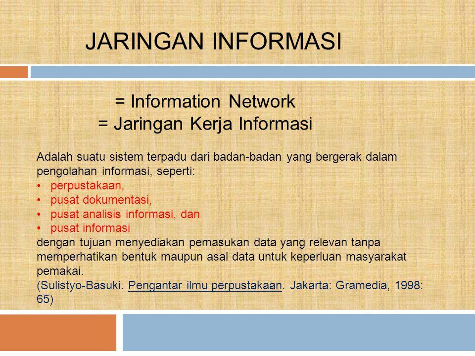 JARINGAN INFORMASI = Information Network = Jaringan Kerja Informasi Adalah suatu sistem terpadu dari badan-badan yang bergerak dalam pengolahan informasi, seperti: perpustakaan, pusat dokumentasi, pusat analisis informasi, dan pusat informasi dengan tujuan menyediakan pemasukan data yang relevan tanpa memperhatikan bentuk maupun asal data untuk keperluan masyarakat pemakai.