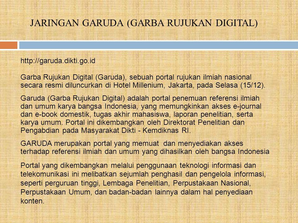 JARINGAN GARUDA (GARBA RUJUKAN DIGITAL) Garba Rujukan Digital (Garuda), sebuah portal rujukan ilmiah nasional secara resmi diluncurkan di Hotel Millenium, Jakarta, pada Selasa (15/12).