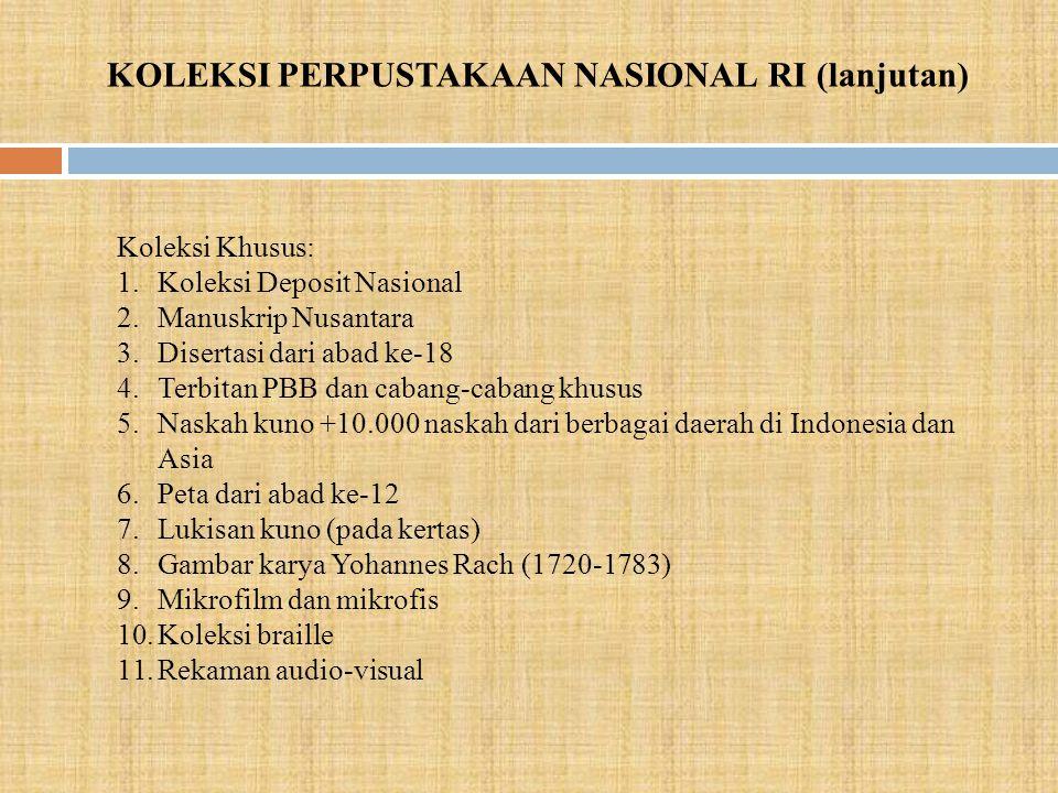 KOLEKSI PERPUSTAKAAN NASIONAL RI (lanjutan) Koleksi Khusus: 1.Koleksi Deposit Nasional 2.Manuskrip Nusantara 3.Disertasi dari abad ke-18 4.Terbitan PBB dan cabang-cabang khusus 5.Naskah kuno +10.000 naskah dari berbagai daerah di Indonesia dan Asia 6.Peta dari abad ke-12 7.Lukisan kuno (pada kertas) 8.Gambar karya Yohannes Rach (1720-1783) 9.Mikrofilm dan mikrofis 10.Koleksi braille 11.Rekaman audio-visual