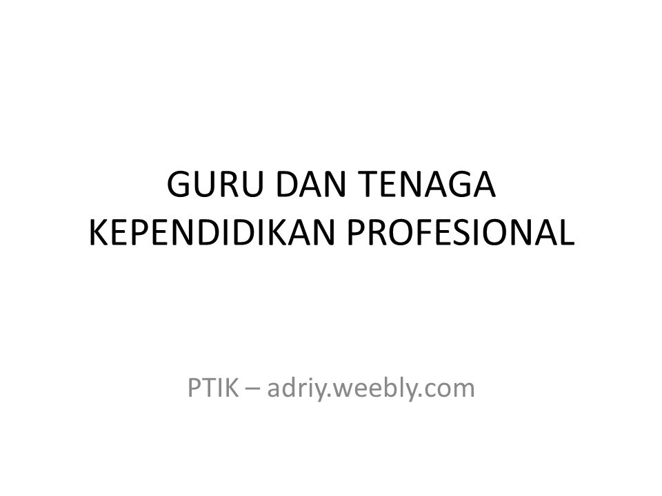 GURU DAN TENAGA KEPENDIDIKAN PROFESIONAL PTIK – adriy.weebly.com