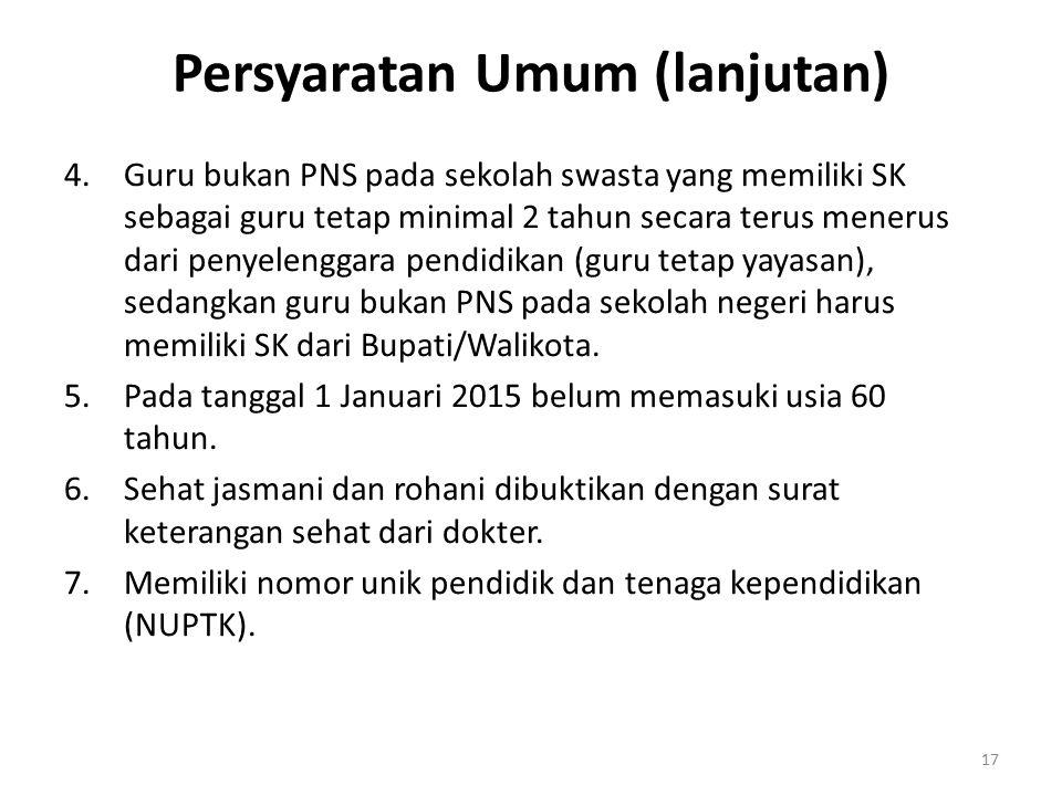 Persyaratan Umum (lanjutan) 4.Guru bukan PNS pada sekolah swasta yang memiliki SK sebagai guru tetap minimal 2 tahun secara terus menerus dari penyele