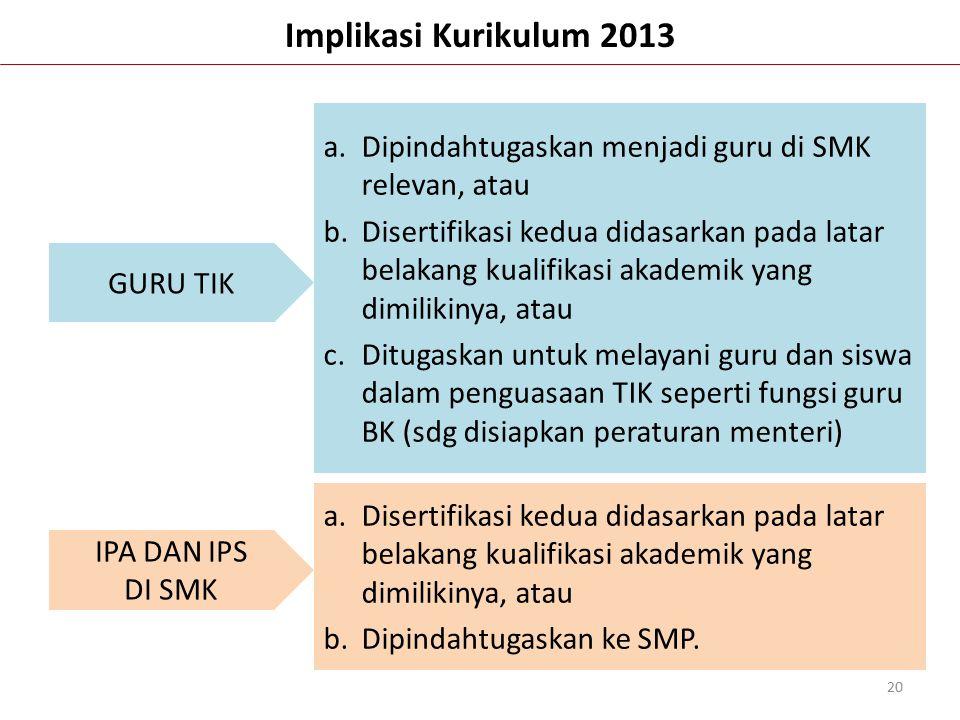 Implikasi Kurikulum 2013 20 GURU TIK IPA DAN IPS DI SMK a.Dipindahtugaskan menjadi guru di SMK relevan, atau b.Disertifikasi kedua didasarkan pada lat