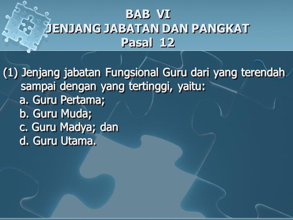 BAB VI JENJANG JABATAN DAN PANGKAT Pasal 12 (1) Jenjang jabatan Fungsional Guru dari yang terendah sampai dengan yang tertinggi, yaitu: sampai dengan