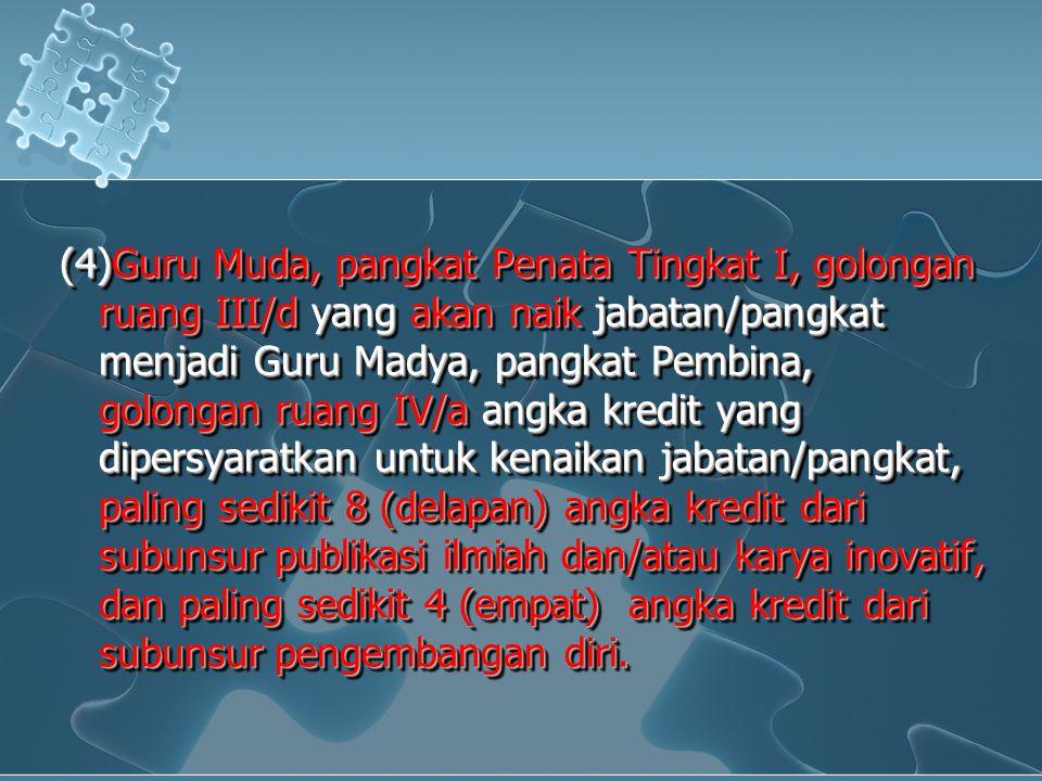 (4)Guru Muda, pangkat Penata Tingkat I, golongan ruang III/d yang akan naik jabatan/pangkat menjadi Guru Madya, pangkat Pembina, golongan ruang IV/a a