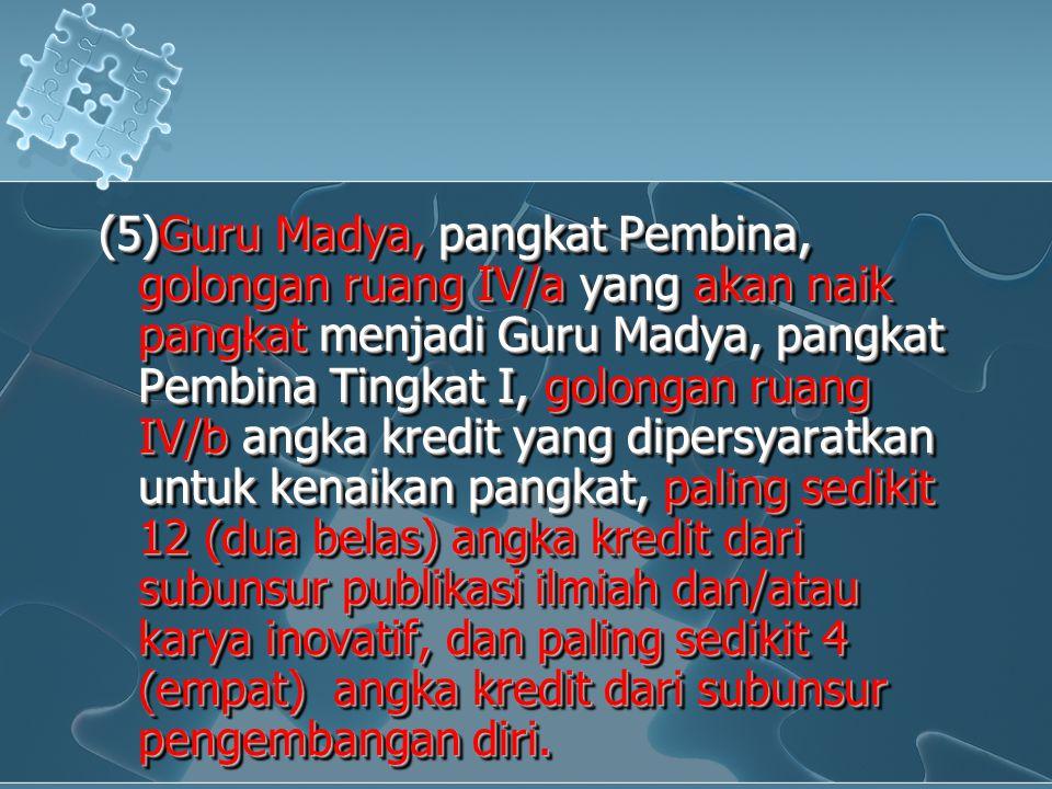 (5)Guru Madya, pangkat Pembina, golongan ruang IV/a yang akan naik pangkat menjadi Guru Madya, pangkat Pembina Tingkat I, golongan ruang IV/b angka kr