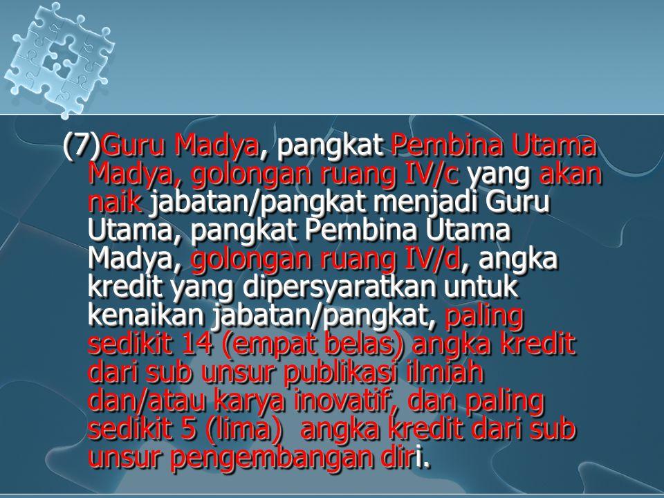 (7)Guru Madya, pangkat Pembina Utama Madya, golongan ruang IV/c yang akan naik jabatan/pangkat menjadi Guru Utama, pangkat Pembina Utama Madya, golong