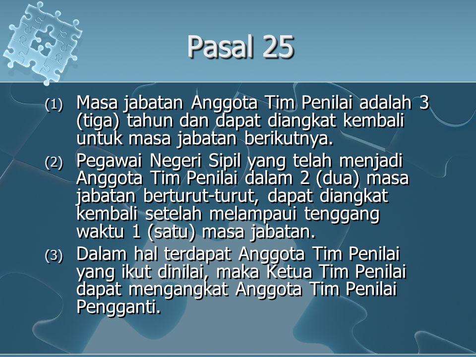 Pasal 25 (1) Masa jabatan Anggota Tim Penilai adalah 3 (tiga) tahun dan dapat diangkat kembali untuk masa jabatan berikutnya. (2) Pegawai Negeri Sipil