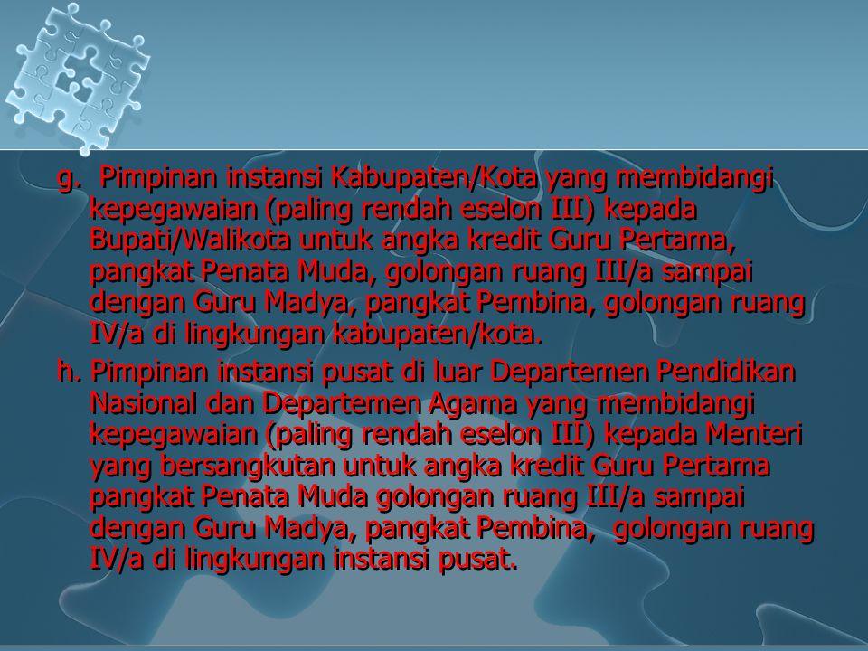g. Pimpinan instansi Kabupaten/Kota yang membidangi kepegawaian (paling rendah eselon III) kepada Bupati/Walikota untuk angka kredit Guru Pertama, pan