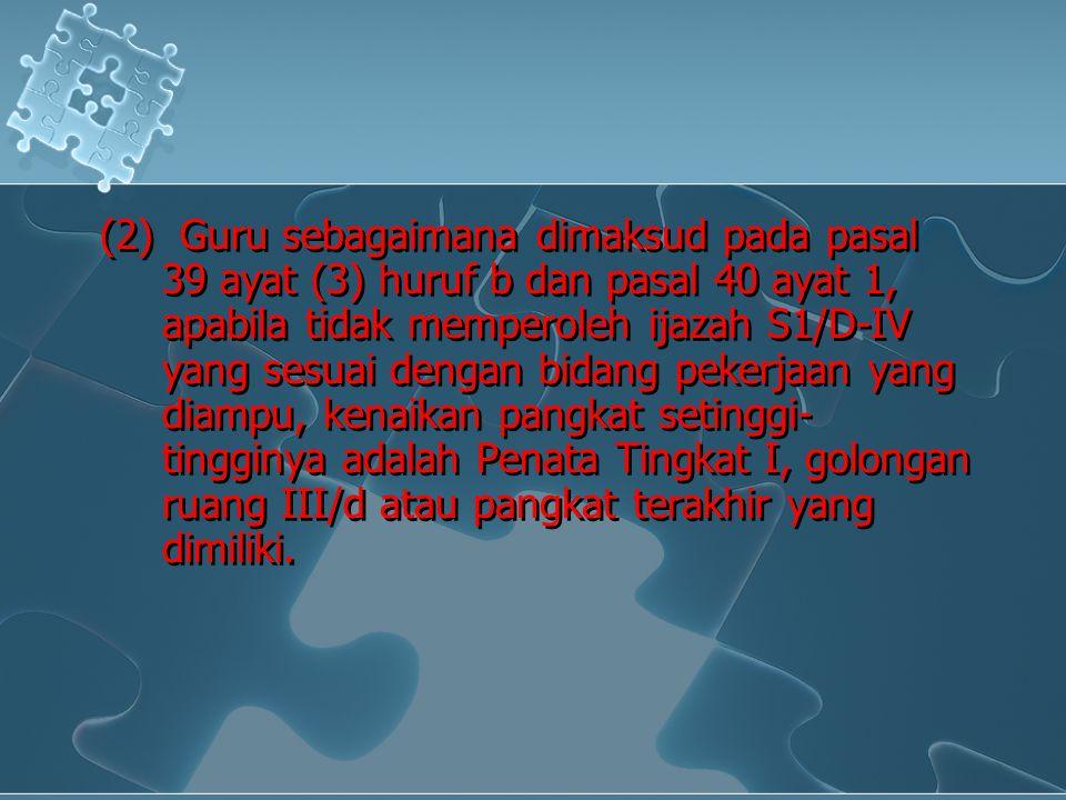 (2) Guru sebagaimana dimaksud pada pasal 39 ayat (3) huruf b dan pasal 40 ayat 1, apabila tidak memperoleh ijazah S1/D-IV yang sesuai dengan bidang pe