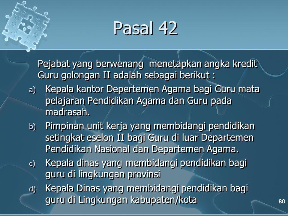 Pasal 42 Pejabat yang berwenang menetapkan angka kredit Guru golongan II adalah sebagai berikut : a) Kepala kantor Depertemen Agama bagi Guru mata pel