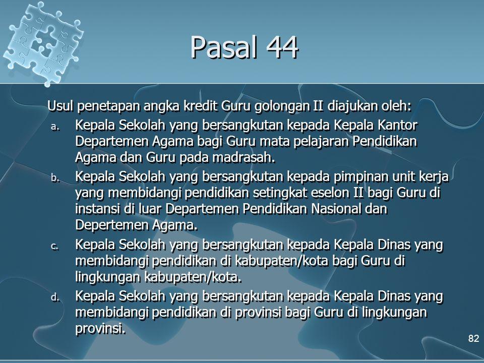 Pasal 44 Usul penetapan angka kredit Guru golongan II diajukan oleh: a. Kepala Sekolah yang bersangkutan kepada Kepala Kantor Departemen Agama bagi Gu