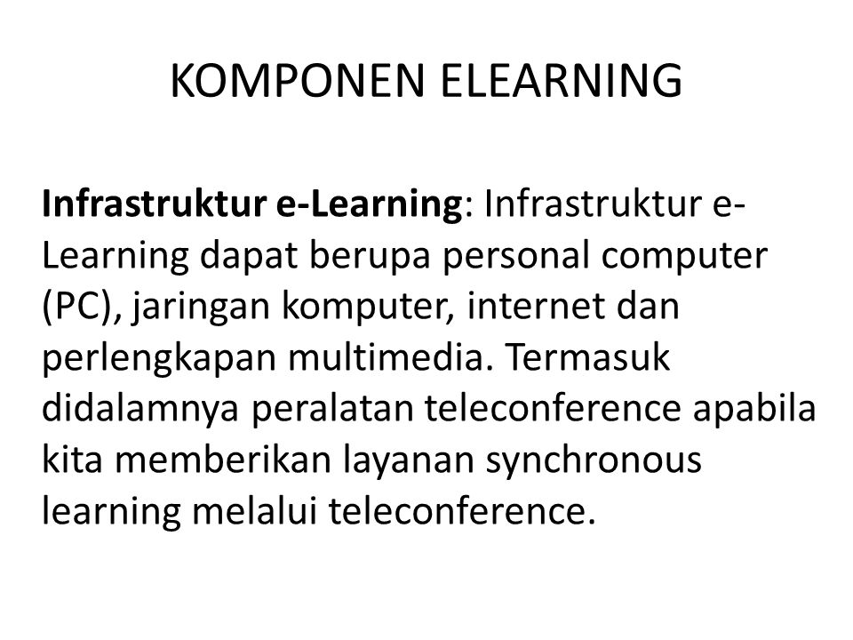 KOMPONEN ELEARNING Infrastruktur e-Learning: Infrastruktur e- Learning dapat berupa personal computer (PC), jaringan komputer, internet dan perlengkap
