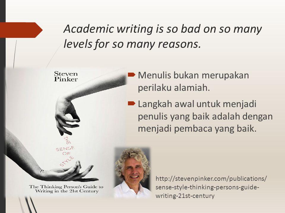 Academic writing is so bad on so many levels for so many reasons.  Menulis bukan merupakan perilaku alamiah.  Langkah awal untuk menjadi penulis yan