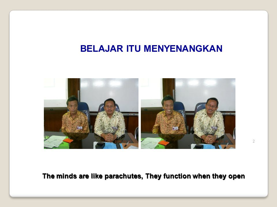 2 BELAJAR ITU MENYENANGKAN The minds are like parachutes, They function when they open