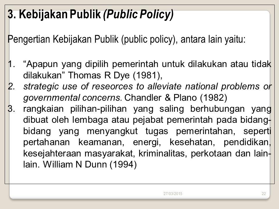 """27/03/201522 3. Kebijakan Publik (Public Policy) Pengertian Kebijakan Publik (public policy), antara lain yaitu: 1.""""Apapun yang dipilih pemerintah unt"""