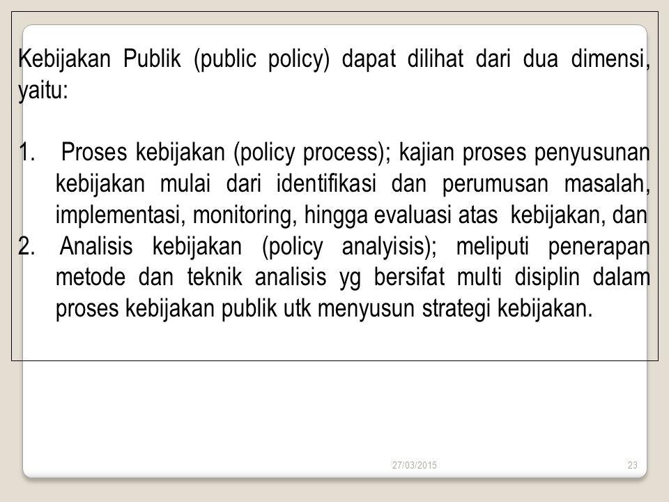 27/03/201523 Kebijakan Publik (public policy) dapat dilihat dari dua dimensi, yaitu: 1. Proses kebijakan (policy process); kajian proses penyusunan ke