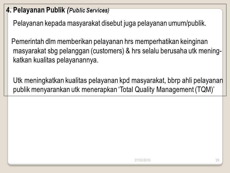 27/03/201525 4. Pelayanan Publik ( Public Services) Pelayanan kepada masyarakat disebut juga pelayanan umum/publik. Pemerintah dlm memberikan pelayana