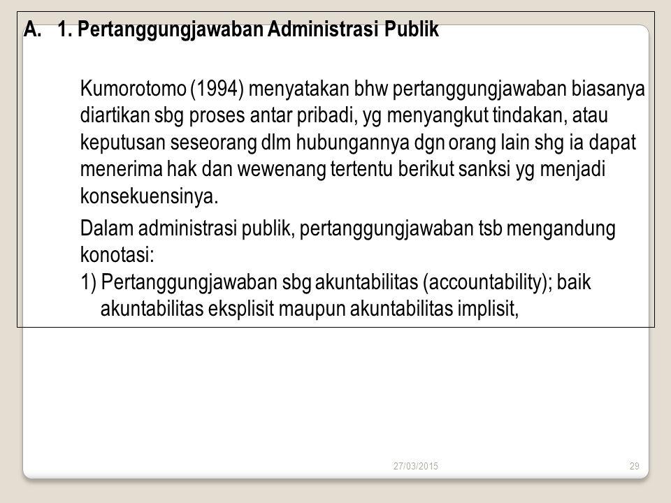 27/03/201529 A.1. Pertanggungjawaban Administrasi Publik Kumorotomo (1994) menyatakan bhw pertanggungjawaban biasanya diartikan sbg proses antar priba