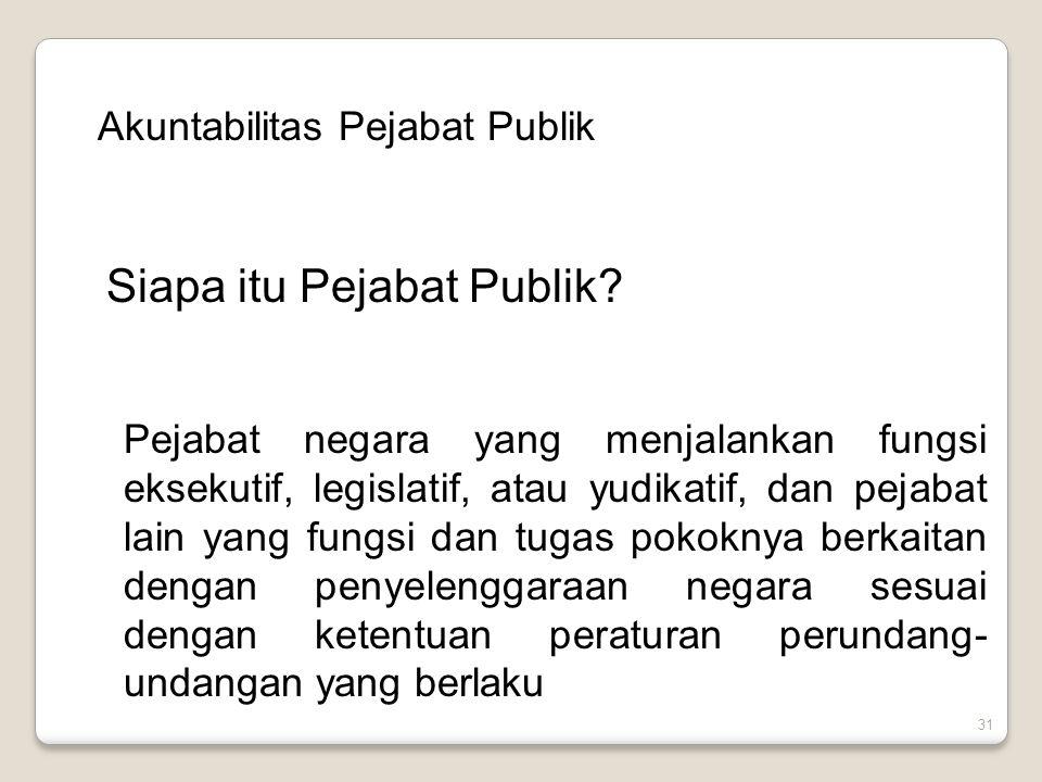 31 Akuntabilitas Pejabat Publik Siapa itu Pejabat Publik? Pejabat negara yang menjalankan fungsi eksekutif, legislatif, atau yudikatif, dan pejabat la
