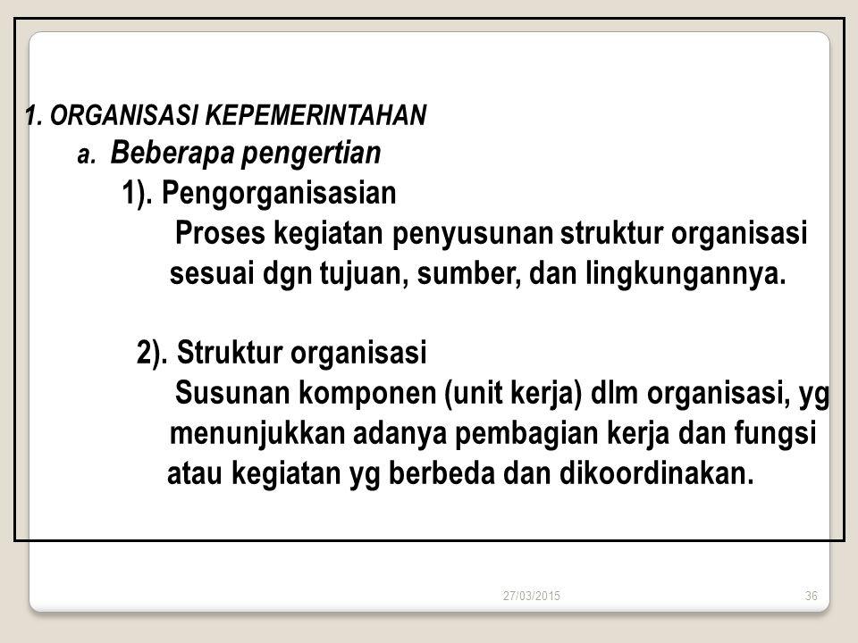 27/03/201536 1. ORGANISASI KEPEMERINTAHAN a. Beberapa pengertian 1). Pengorganisasian Proses kegiatan penyusunan struktur organisasi sesuai dgn tujuan