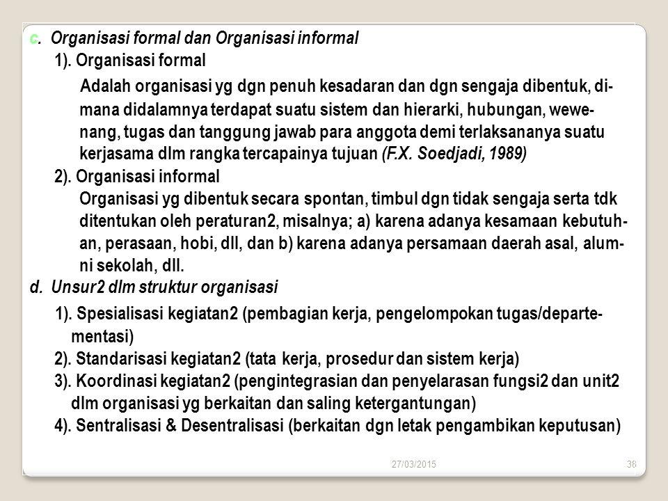 27/03/201538 c. Organisasi formal dan Organisasi informal 1). Organisasi formal Adalah organisasi yg dgn penuh kesadaran dan dgn sengaja dibentuk, di-