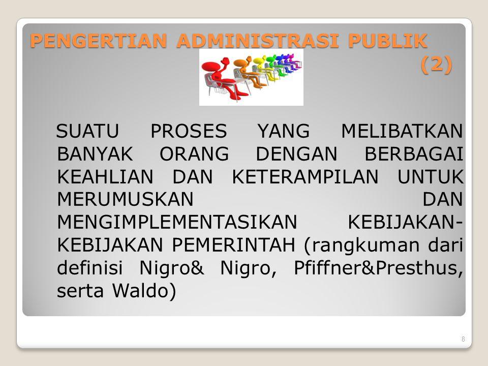 PENGERTIAN ADMINISTRASI PUBLIK (3) Seperangkat institusi negara, proses, prosedur, sistem dan struktur organisasi, serta praktek dan perilaku untuk mengelola urusan-urusan publik dalam rangka melayani kepentingan publik (UN, 2004) 9