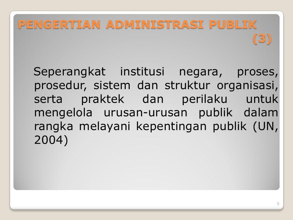 PENGERTIAN ADMINISTRASI PUBLIK (3) Seperangkat institusi negara, proses, prosedur, sistem dan struktur organisasi, serta praktek dan perilaku untuk me
