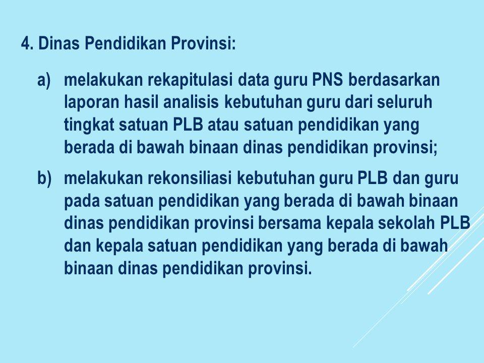 4. Dinas Pendidikan Provinsi: a)melakukan rekapitulasi data guru PNS berdasarkan laporan hasil analisis kebutuhan guru dari seluruh tingkat satuan PLB