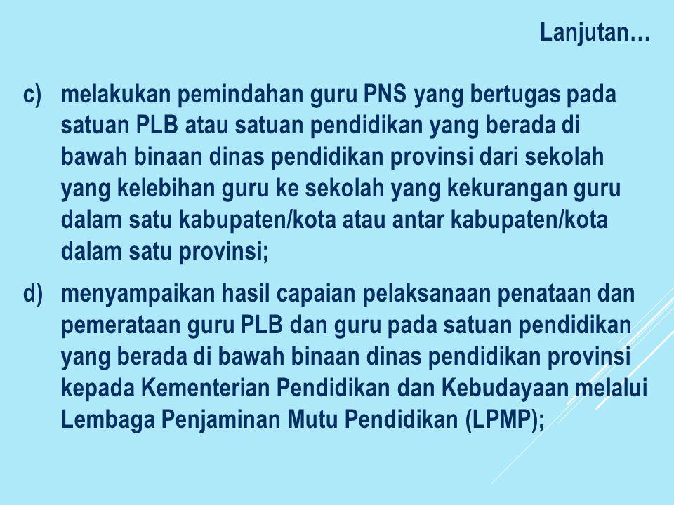 Lanjutan… c)melakukan pemindahan guru PNS yang bertugas pada satuan PLB atau satuan pendidikan yang berada di bawah binaan dinas pendidikan provinsi d