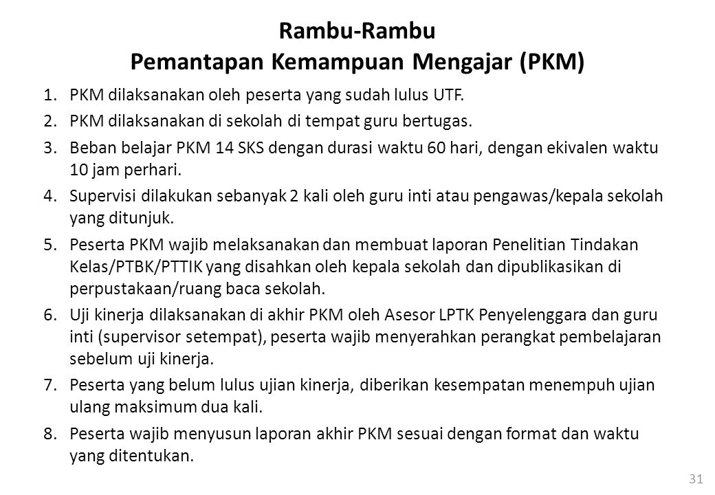 31 Rambu-Rambu Pemantapan Kemampuan Mengajar (PKM) 1.PKM dilaksanakan oleh peserta yang sudah lulus UTF.
