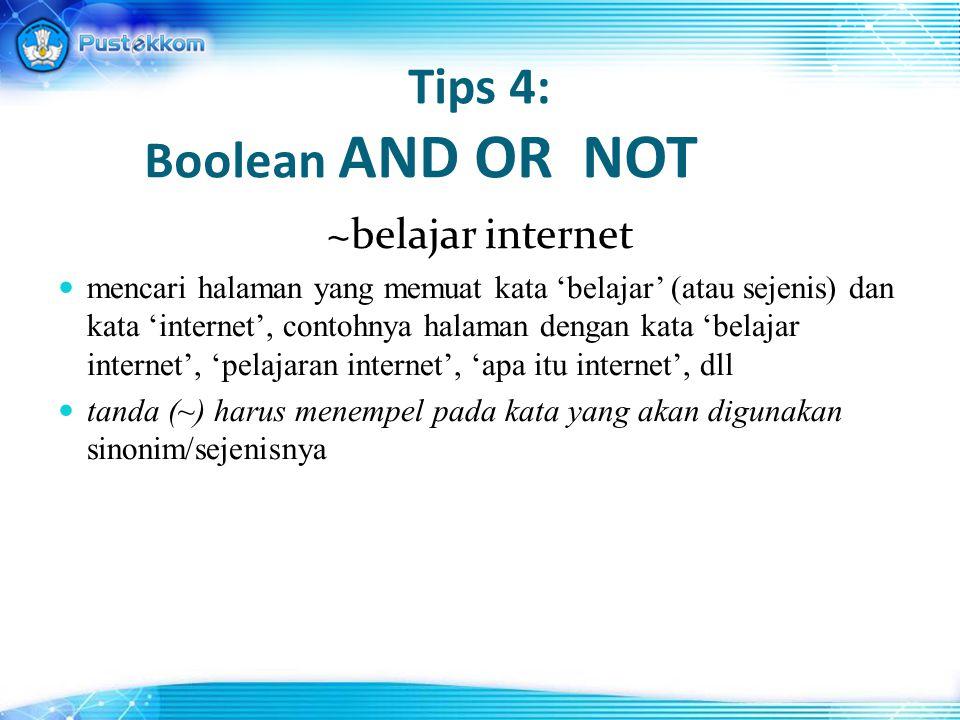 Tips 4: Boolean AND OR NOT ~belajar internet mencari halaman yang memuat kata 'belajar' (atau sejenis) dan kata 'internet', contohnya halaman dengan kata 'belajar internet', 'pelajaran internet', 'apa itu internet', dll tanda (~) harus menempel pada kata yang akan digunakan sinonim/sejenisnya