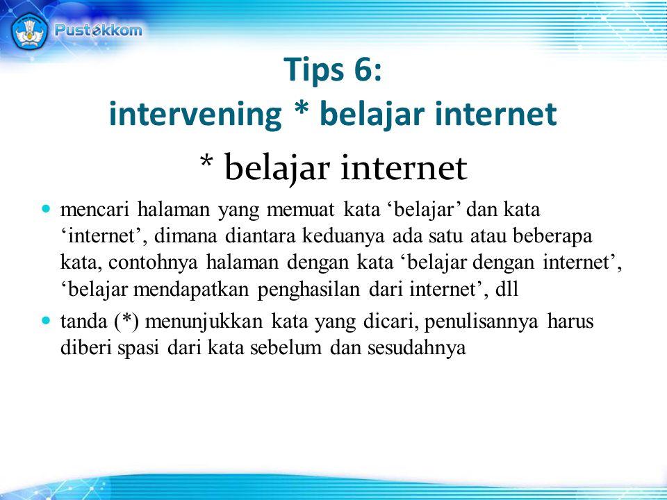 Tips 6: intervening * belajar internet * belajar internet mencari halaman yang memuat kata 'belajar' dan kata 'internet', dimana diantara keduanya ada satu atau beberapa kata, contohnya halaman dengan kata 'belajar dengan internet', 'belajar mendapatkan penghasilan dari internet', dll tanda (*) menunjukkan kata yang dicari, penulisannya harus diberi spasi dari kata sebelum dan sesudahnya