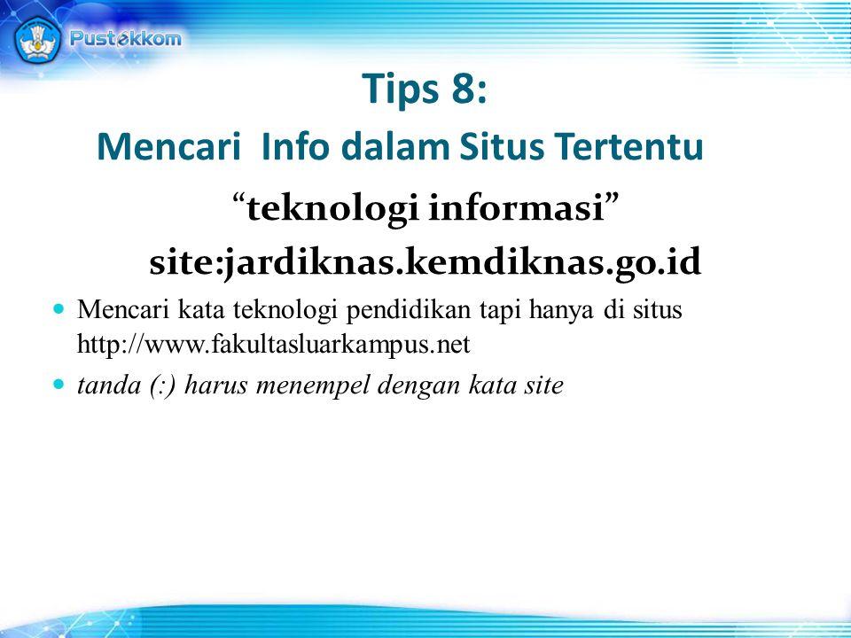 Tips 8: Mencari Info dalam Situs Tertentu teknologi informasi site:jardiknas.kemdiknas.go.id Mencari kata teknologi pendidikan tapi hanya di situs http://www.fakultasluarkampus.net tanda (:) harus menempel dengan kata site