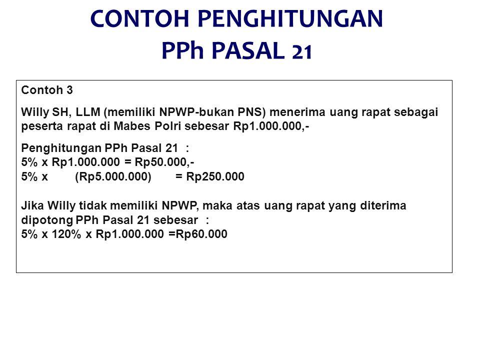 CONTOH PENGHITUNGAN PPh PASAL 21 Contoh 3 Willy SH, LLM (memiliki NPWP-bukan PNS) menerima uang rapat sebagai peserta rapat di Mabes Polri sebesar Rp1