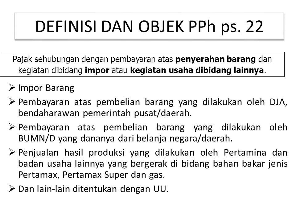 DEFINISI DAN OBJEK PPh ps. 22  Impor Barang  Pembayaran atas pembelian barang yang dilakukan oleh DJA, bendaharawan pemerintah pusat/daerah.  Pemba