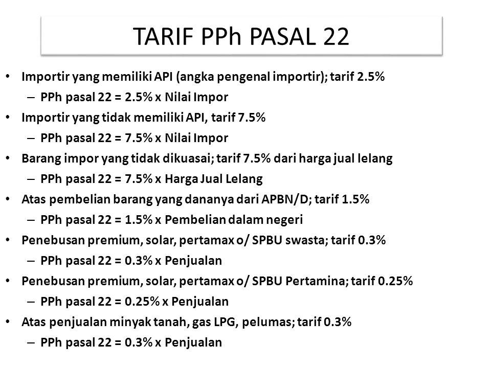 TARIF PPh PASAL 22 Importir yang memiliki API (angka pengenal importir); tarif 2.5% – PPh pasal 22 = 2.5% x Nilai Impor Importir yang tidak memiliki A