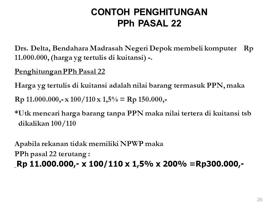 26 CONTOH PENGHITUNGAN PPh PASAL 22 Drs. Delta, Bendahara Madrasah Negeri Depok membeli komputer Rp 11.000.000, (harga yg tertulis di kuitansi) -. Pen