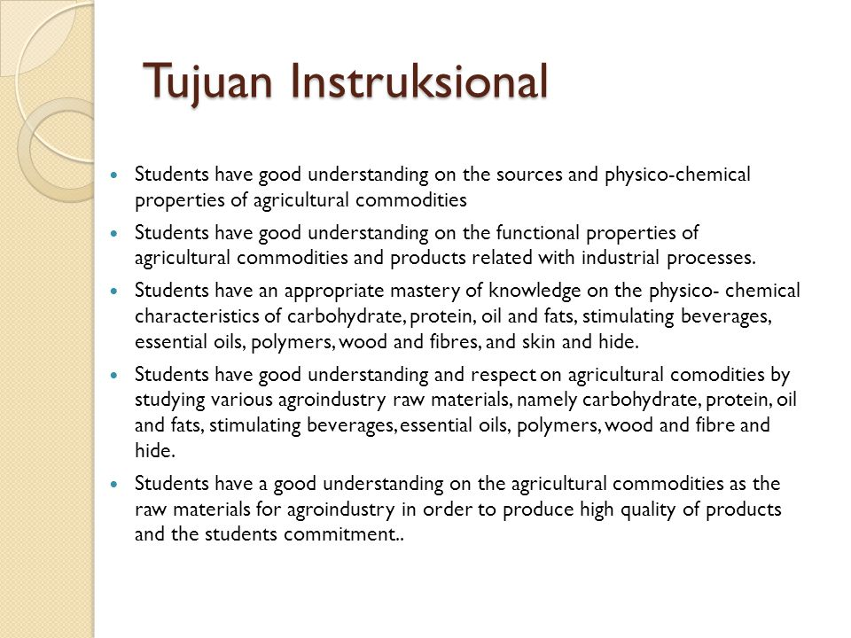 Tujuan Instruksional Students have good understanding on the sources and physico-chemical properties of agricultural commodities Students have good un