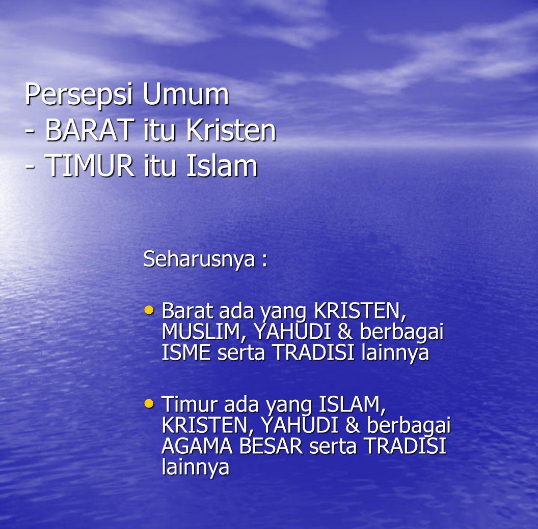 Persepsi Umum - BARAT itu Kristen - TIMUR itu Islam Seharusnya : Barat ada yang KRISTEN, MUSLIM, YAHUDI & berbagai ISME serta TRADISI lainnya Timur ad