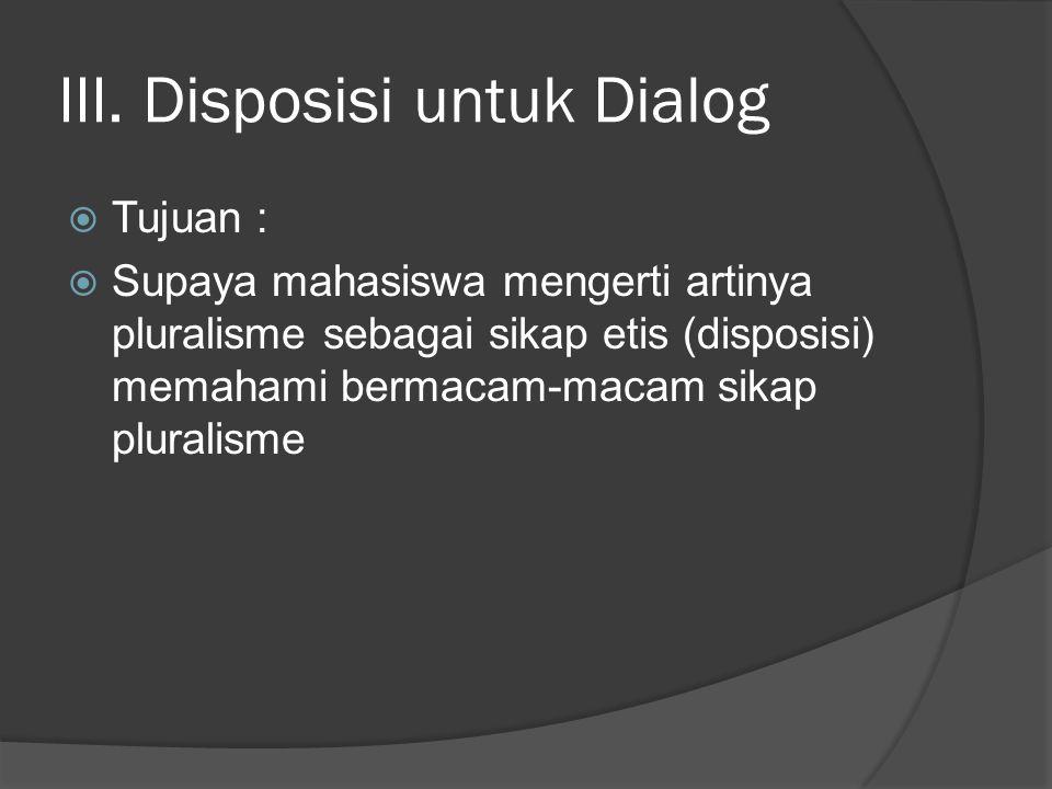 III. Disposisi untuk Dialog  Tujuan :  Supaya mahasiswa mengerti artinya pluralisme sebagai sikap etis (disposisi) memahami bermacam-macam sikap plu